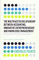 The Multifaceted Relationship Between Accounting, Innovative Entrepreneurship, and Knowledge Management: Theoretical Concerns and Empirical Insights (Emerald Points)