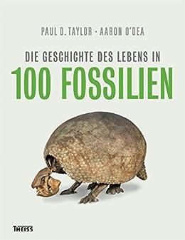 Die Geschichte des Lebens in 100 Fossilien (German Edition) by [Taylor, Paul D., O`Dea, Aaron]