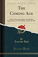 The Coming Age: A Poem, Pronounced Before the Phi Beta Kappa Society of Yale College, August 18, 1847 (Classic Reprint)