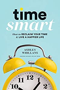 Time Smart: How to Reclaim Your Time and Live a Happier Life (English Edition)