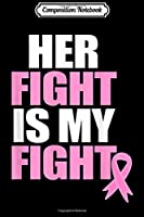Composition Notebook: Her Fight is my Fight Cancer Awareness Breast Month Family  Journal/Notebook Blank Lined Ruled 6x9 100 Pages