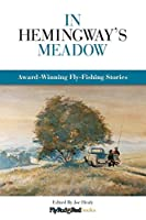 In Hemingway's Meadow: Award-Winning Fly-Fishing Stories