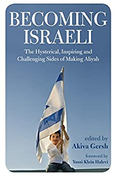 Becoming Israeli: The Hysterical, Inspiring and Challenging Sides of Making Aliyah by [Gersh, Akiva]