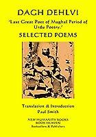 DAGH DEHLVI  'Last Great Poet of Mughal Period of Urdu Poetry.': SELECTED POEMS