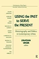 Using the Past to Serve the Present: Historiography and Politics in Contemporary China (Contemporary China Papers)