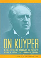 On Kuyper: A Collection of Readings on the Life, Work & Legacy of Abraham Kuyper
