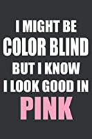 I Might Be Color Blind But I Know I Look Good In Pink Notebook: Lined Journal, 120 Pages, 6 x 9, Affordable Gift Journal Matte Finish