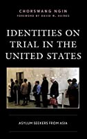 Identities on Trial in the United States: Asylum Seekers from Asia (Crossing Borders in a Global World: Applying Anthropology to Migration, Displacement, and Social Change)