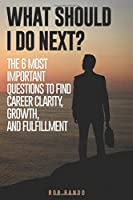 What Should I Do Next?: The 6 most important questions to find Career Clarity, Growth, and Fulfillment.
