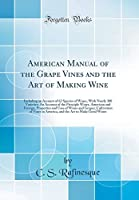 American Manual of the Grape Vines and the Art of Making Wine: Including an Account of 62 Species of Wines, with Nearly 300 Varieties; An Account of the Principle Wines, American and Foreign; Properties and Uses of Wines and Grapes; Cultivation of Vines I