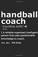 Handball Coach Noun 1. Reliable Organized Intelligent Person That Uses Questionable Knowledge To Coach. See Also :  the boss: Handy Notebook For A Handball Coach To Use For Notes, Line Ups, Strategy, Creating Drills And Keeping Game Stats To Name A Few