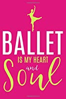 Ballet Is My Heart And Soul: Blank Lined Notebook Journal: Gifts For Ballet Dancers Dance Team Squad Prima Ballerina Girls Her 6x9 | 110 Blank  Pages | Plain White Paper | Soft Cover Book