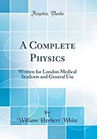 A Complete Physics: Written for London Medical Students and General Use (Classic Reprint)