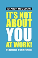 It's Not About You at Work!: It's Business - It's Not Personal