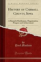 History of Carroll County, Iowa, Vol. 2: A Record of Settlement, Organization, Progress and Achievement (Classic Reprint)