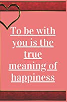 To Be With You is The True Meaning Of Happiness: Notebook 120 pages (gift for him and her):anniversary Gifts for Girl and Men=Love and Romance gift :Valentine s day gifts Romantic Gift