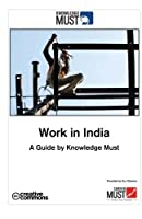 Work in India a Guide by Knowledge Must: A Complete Guide Book for Everybody Who Is Interested Working in India