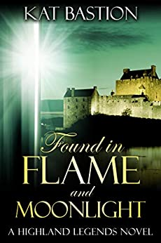 Found in Flame and Moonlight (Highland Legends Book 4) by [Bastion, Kat]