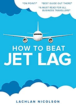 How to beat Jet Lag: An essential read for the frequent traveller by [Nicolson, Lachlan]