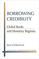 Borrowing Credibility: Global Banks and Monetary Regimes (Michigan Studies in International Political Economy)