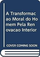 A Transformação Moral do Homem Pela Renovação Interior