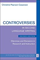 Controversies in Second Language Writing: Dilemmas and Decisions in Research and Instruction (Michigan Series on Teaching Multilingual Writers)