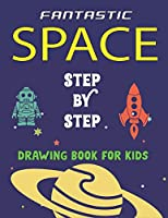 FANTASTIC SPACE STEP BY STEP DRAWING BOOK FOR KIDS: Explore, Fun with Learn... How To Draw Planets, Stars, Astronauts, Space Ships and More!   (Activity Books for children) Awesome Gift For Future Artists