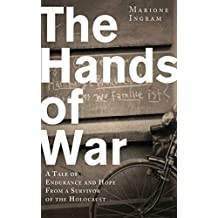 The Hands of War: A Tale of Endurance and Hope, from a Survivor of the Holocaust
