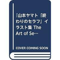 『山本ヤマト「終わりのセラフ」イラスト集 The Art of Seraph』 (愛蔵版コミックス)