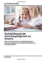 Sozialpaedagogische Betreuungsangebote an Schulen: Was ist das Besondere an sozialpaedagogischen Betreuungsangeboten im Kontext einer Schule aus Sicht der Schueler?