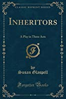 Inheritors: A Play in Three Acts (Classic Reprint)
