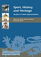 Sport, History, and Heritage: Studies in Public Representation (Heritage Matters)
