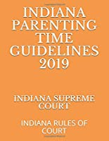 INDIANA PARENTING TIME GUIDELINES 2019: INDIANA RULES OF COURT
