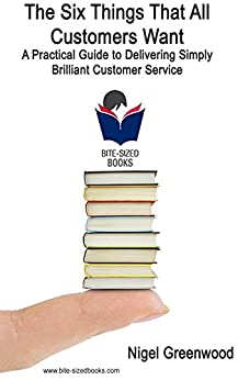 [Greenwood, Nigel]のThe Six Things That All Customers Want: A Practical Guide to Delivering Simply Brilliant Customer Service (Bite-Sized Business Manuals Book 10) (English Edition)