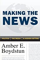 Making the News: Politics, the Media, and Agenda Setting by Amber E. Boydstun(2013-08-26)