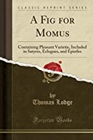 A Fig for Momus: Containing Pleasant Varietie, Included in Satyres, Eclogues, and Epistles (Classic Reprint)
