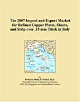 The 2007 Import and Export Market for Refined Copper Plates, Sheets, and Strip over .15 mm Thick in Italy