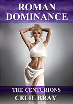 Roman Dominance (The Centurions Book 1) by [Bray, Celie]