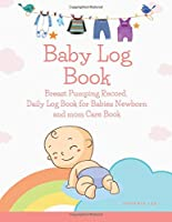 Baby Log Book: Breast Pumping Record, Daily Log Book for Babies Newborn and mom Care Book: Notebook breastfeeding and pumping books, Baby Health Book And Tracker for Newborns, Large 8.5 Inches by 11 Inches