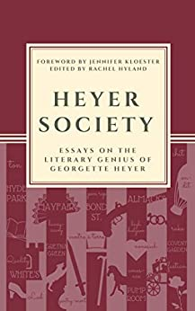 Heyer Society - Essays on the Literary Genius of Georgette Heyer by [Hyland (Editor), Rachel, Sebastian, Cat, Bolen, Cheryl, Cummings, Donna, Baldwin, Kathleen, Bradley, Anna, Jones, Amanda, Fullarton, Susannah, Elliott, Kristen]