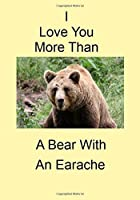 I Love You More Than A Bear With An Earache: A Funny Gift Journal Notebook...A Message For You