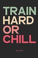 Train Hard Or Chill Notizbuch: Fitness & Motivation Notizbuch I Geschenk fuer Sportler & Kraftsport, Bodybuilding und Workout, Frauen und Maenner