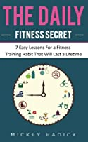 The Daily Fitness Secret: 7 Easy Lessons for a Fitness Training Habit That Will Last a Lifetime
