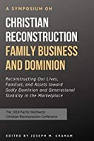 A Symposium on Christian Reconstruction, Family Business, and Dominion: Reconstructing Our Lives, Families and Assets toward Godly Dominion and Generational Stability in the Marketplace
