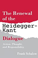 The Renewal of the Heidegger-Kant Dialogue: Action, Thought, and Responsibility (S U N Y Series in Contemporary Continental Philosophy) (Suny Series in Contemporary Continental Philosophy)