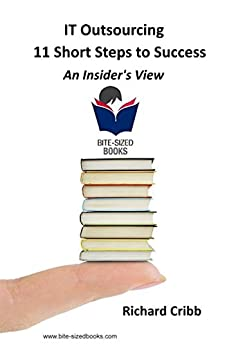 IT Outsourcing – 11 Short Steps to Success: An Insider's View (Bite-Sized Books Book 17) by [Cribb, Richard]