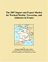 The 2007 Import and Export Market for Worked Marble, Travertine, and Alabaster in France