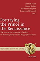 Portraying the Prince in the Renaissance: The Humanist Depiction of Rulers in Historiographical and Biographical Texts (Transformationen Der Antike)