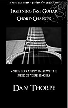 Lightning Fast Guitar Chord Changes: 6 steps to rapidly improve the speed of your fingers by [Thorpe, Dan]