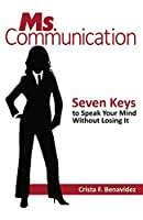 Ms. Communication: Seven Keys to Speak Your Mind Without Losing It